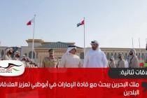 ملك البحرين يبحث مع قادة الإمارات في أبوظبي تعزيز العلاقات بين البلدين