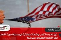 واشنطن بوست: تورط حليف لترامب وشركات إماراتية في مهمة سرية انتهكت حظر الأسلحة المفروض على ليبيا