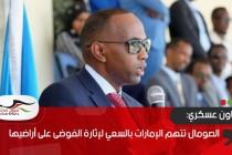 الصومال تتهم الإمارات بالسعي لإثارة الفوضى على أراضيها