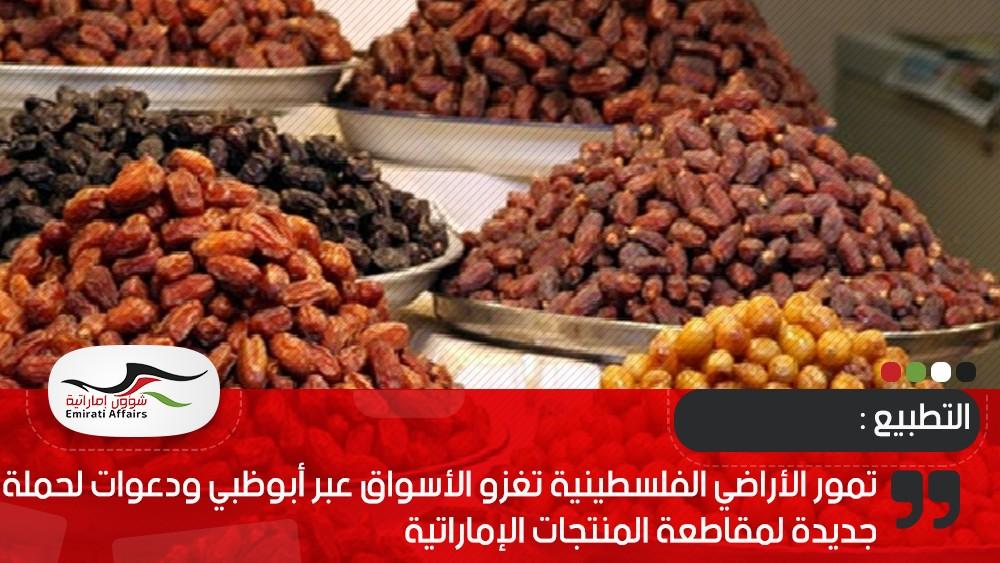 تمور الأراضي الفلسطينية تغزو الأسواق عبر أبوظبي ودعوات لحملة جديدة لمقاطعة المنتجات الإماراتية
