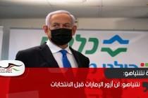 نتنياهو: لن أزور الإمارات قبل الانتخابات