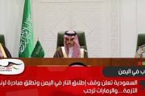 السعودية تعلن وقف إطلاق النار في اليمن وتطلق مبادرة لإنهاء الأزمة....والإمارات ترحب