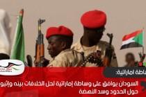 السودان يوافق على وساطة إماراتية لحل الخلافات بينه وإثيوبيا حول الحدود وسد النهضة