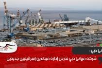 شركة موانئ دبي تدرس إدارة ميناءين إسرائيليين جديدين