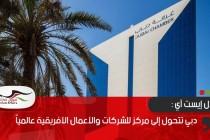 ميدل إيست آي : دبي تتحول إلى مركز للشركات والأعمال الأفريقية عالمياً