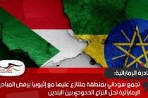 تجمع سوداني بمنطقة متنازع عليها مع إثيوبيا يرفض المبادرة الإماراتية لحل النزاع الحدودي بين البلدين
