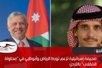 """صحيفة إسرائيلية تزعم تورط الرياض وأبوظبي في """"محاولة الانقلاب"""" بالأردن"""
