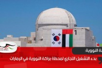 بدء التشغيل التجاري لمحطة براكة النووية في الإمارات