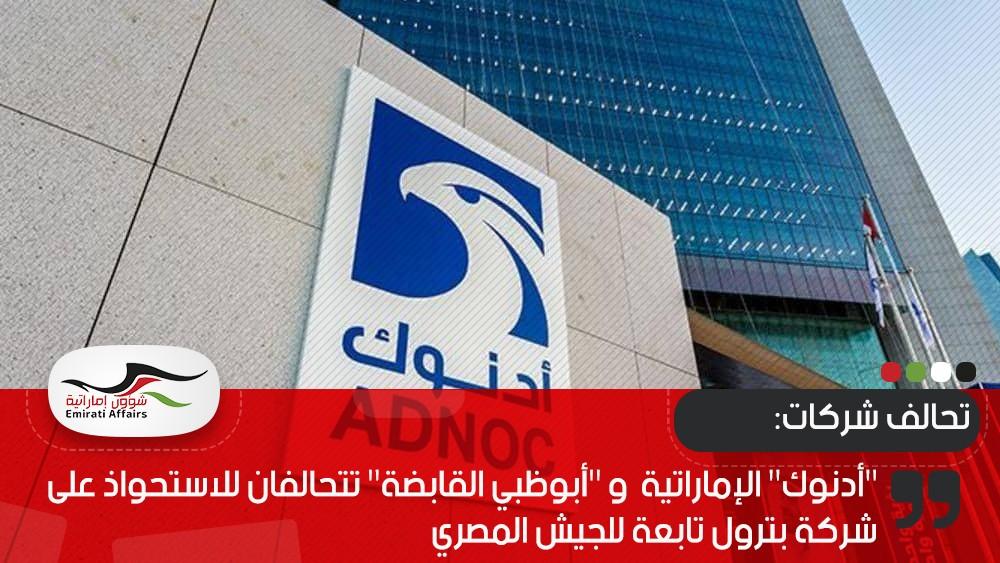 """""""أدنوك"""" الإماراتية  و """"أبوظبي القابضة"""" تتحالفان للاستحواذ على شركة بترول تابعة للجيش المصري"""