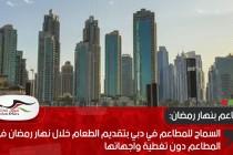 السماح للمطاعم في دبي بتقديم الطعام خلال نهار رمضان في المطاعم دون تغطية واجهاتها