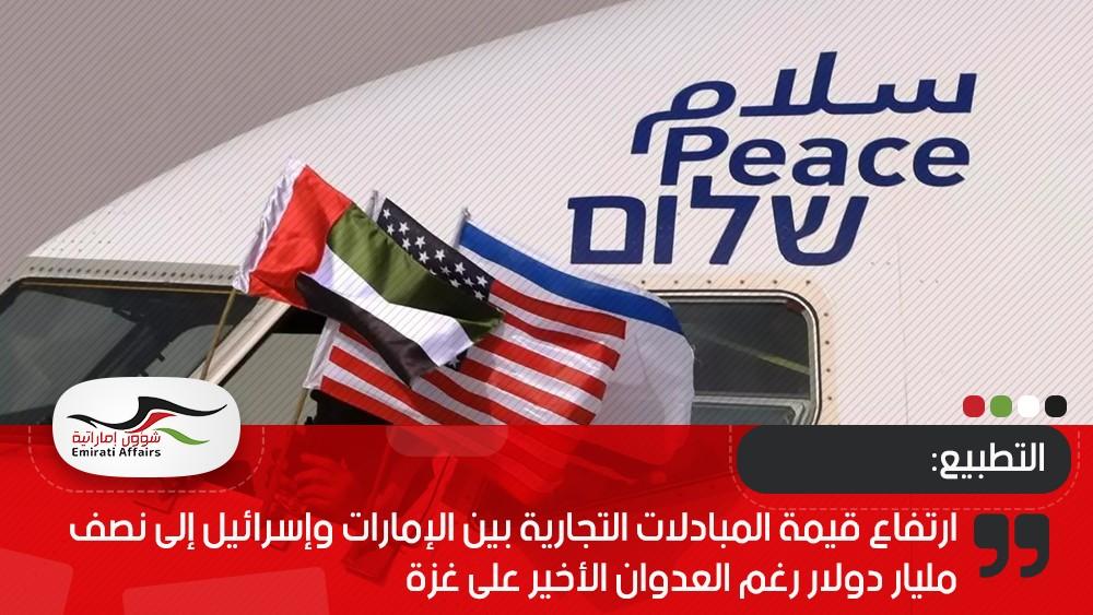 ارتفاع قيمة المبادلات التجارية بين الإمارات وإسرائيل إلى نصف مليار دولار رغم العدوان الأخير على غزة