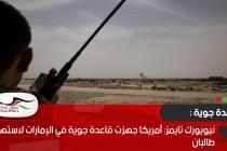نيويورك تايمز: أمريكا جهزت قاعدة جوية في الإمارات لاستهداف طالبان