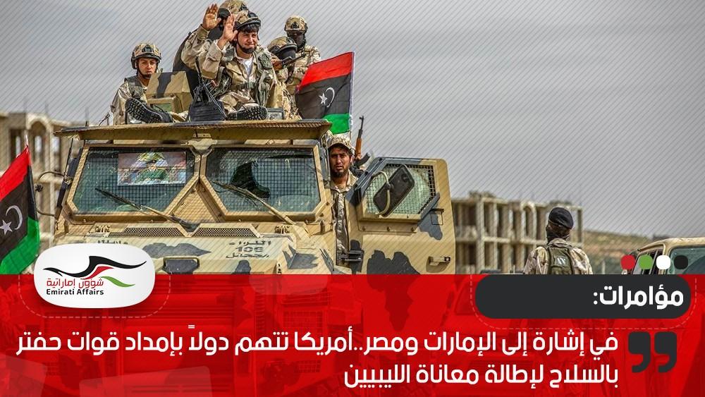 في إشارة إلى الإمارات ومصر..أمريكا تتهم دولاً بإمداد قوات حفتر بالسلاح لإطالة معاناة الليبيين