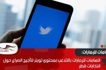 اتهامات للإمارات بالتلاعب بمحتوى تويتر لتأجيج الصراع حول انتخابات قطر