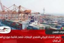 رئيس الاتحاد الإيراني للتصدير: الإمارات تتصدر قائمة موردي السلع إلى إيران