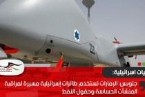 جلوبس: لإمارات تستخدم طائرات إسرائيلية مسيرة لمراقبة المنشآت الحساسة وحقول النفط