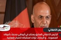 الرئيس الأفغاني السابق يستقر في أبوظبي محملاً بأمواله المنهوبة... و الإمارات تؤكد استقباله لأسباب إنسانية