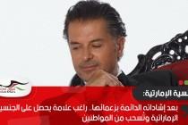 بعد إشاداته الدائمة بزعمائها.. راغب علامة يحصل على الجنسية الإماراتية