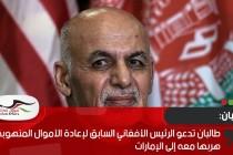 طالبان تدعو الرئيس الأفغاني السابق لإعادة الأموال المنهوبة التي هربها معه إلى الإمارات