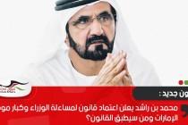 محمد بن راشد يعلن اعتماد قانون لمساءلة الوزراء وكبار موظفي الإمارات ومن سيطبق القانون؟