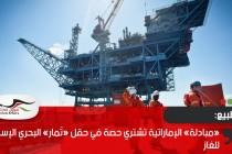 «مبادلة» الإماراتية تشتري حصة في حقل «تَمار» البحري الإسرائيلي للغاز