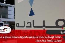 مبادلة الإماراتية بصدد اختيار بنوك لتمويل صفقة استحواذ في إسرائيل بقيمة مليار دولار