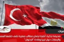 """صحيفة تركية: أنقرة ترفض مطالب مصرية تقف خلفها السعودية والإمارات حول ليبيا وقادة """"الإخوان"""""""