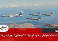 احتفاء إسرائيلي بحضور الإمارات لأكبر مناورة جوية يجريها الاحتلال
