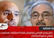 حفتر ونجل القذافي يستعينان بشركة استشارات إسرائيلية بتمويل إماراتي تحضيراً للانتخابات