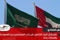 فايننشال تايمز: التنافس على جذب المستثمرين بين السعودية والإمارات يحتد