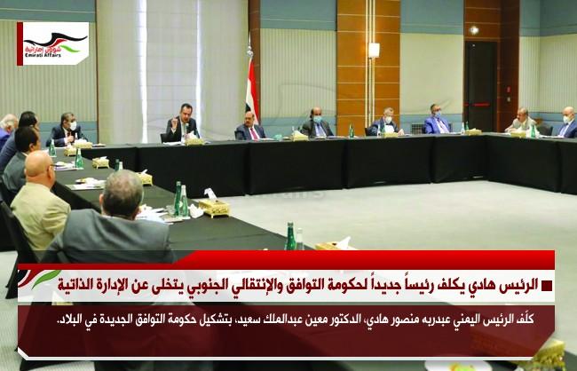الرئيس هادي يكلف رئيساً جديداً لحكومة التوافق والإنتقالي الجنوبي يتخلى عن الإدارة الذاتية