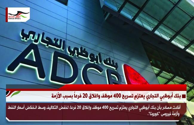 بنك أبوظبي التجاري يعتزم تسريح 400 موظف واغلاق 20 فرعاً بسبب الأزمة