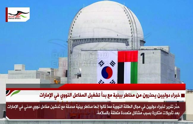 خبراء دوليين يحذرون من مخاطر بيئية مع بدأ تشغيل المفاعل النووي في الإمارات