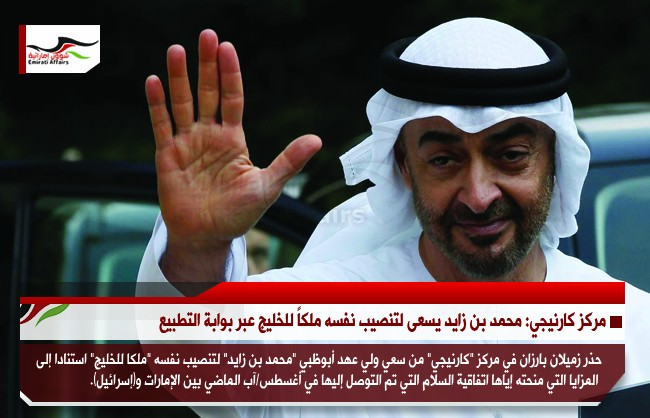 مركز كارنيجي: محمد بن زايد يسعى لتنصيب نفسه ملكاً للخليج عبر بوابة التطبيع