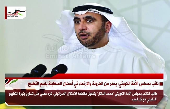 نائب بمجلس الأمة الكويتي: يحذر من الهرولة والارتماء في أحضان الصهاينة باسم التطبيع