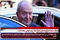 ملك اسبانيا السابق والمتهم بقضايا فساد يصل أبوظبي بطائرة خاصة