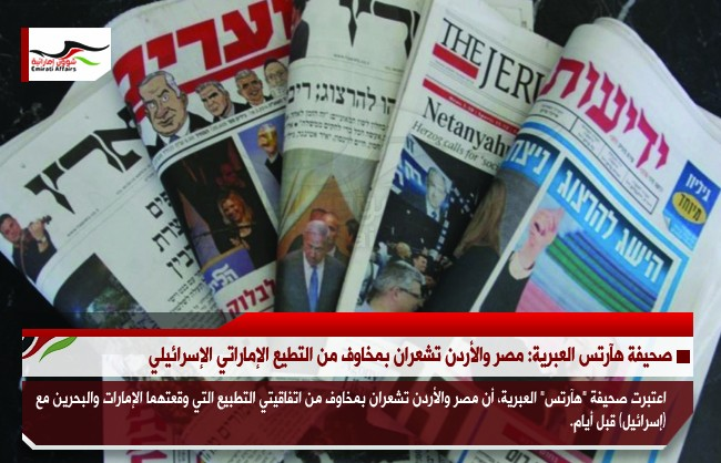 صحيفة هآرتس العبرية: مصر والأردن تشعران بمخاوف من التطيع الإماراتي الإسرائيلي